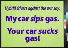 Hybrid drivers against the war say: My car sips gas. Your car sucks gas!